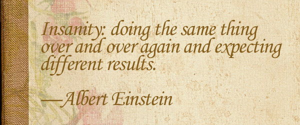 Insanity: doing the same thing over and over again and expecting different results. —Albert Einstein